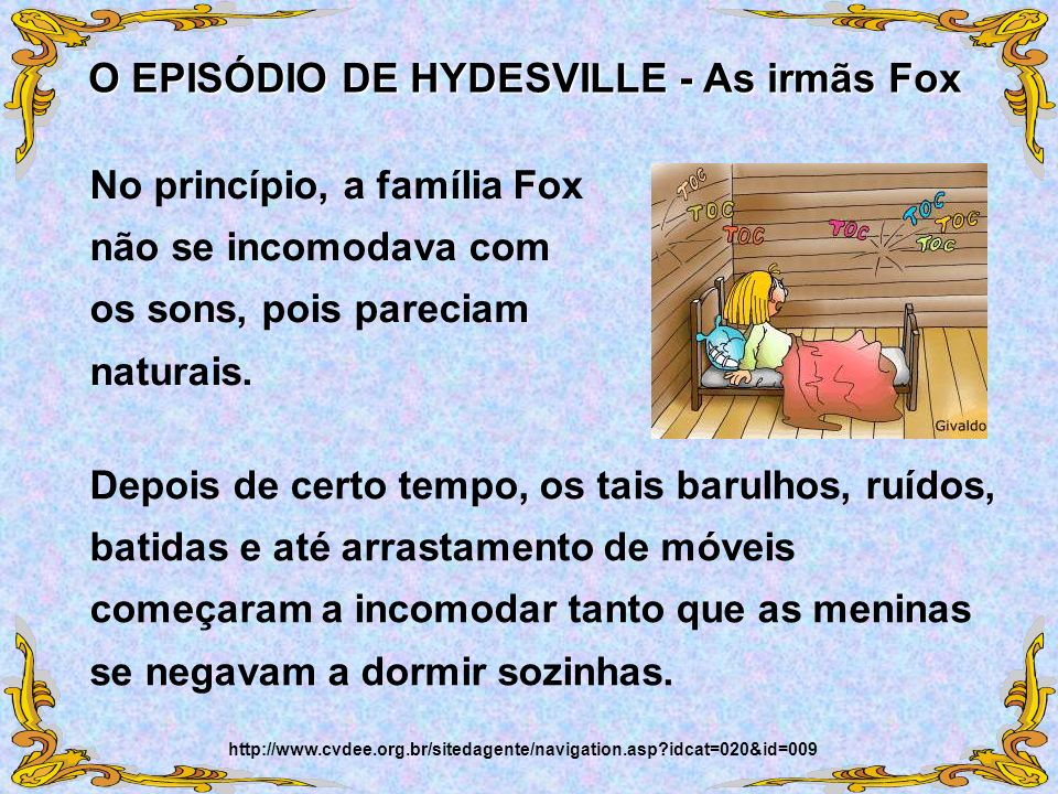 No princípio, a família Fox não se incomodava com os sons, pois pareciam naturais. O EPISÓDIO DE HYDESVILLE - As irmãs Fox http://www.cvdee.org.br/sit