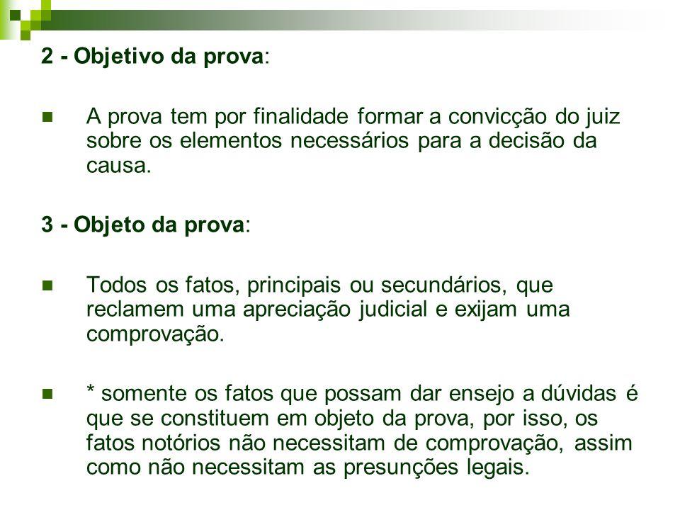 2 - Objetivo da prova: A prova tem por finalidade formar a convicção do juiz sobre os elementos necessários para a decisão da causa. 3 - Objeto da pro