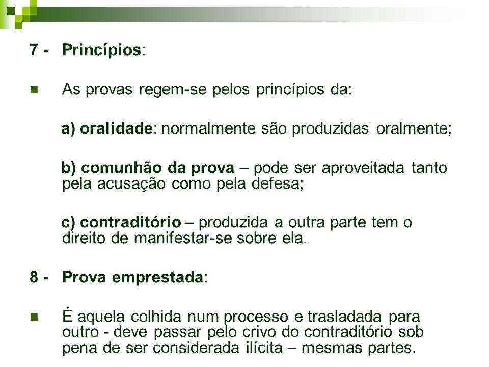 7 - Princípios: As provas regem-se pelos princípios da: a) oralidade: normalmente são produzidas oralmente; b) comunhão da prova – pode ser aproveitad