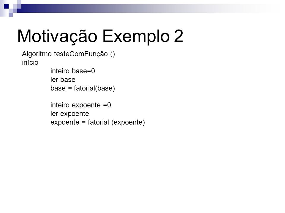 Motivação Exemplo 2 Algoritmo testeComFunção () início inteiro base=0 ler base base = fatorial(base) inteiro expoente =0 ler expoente expoente = fator