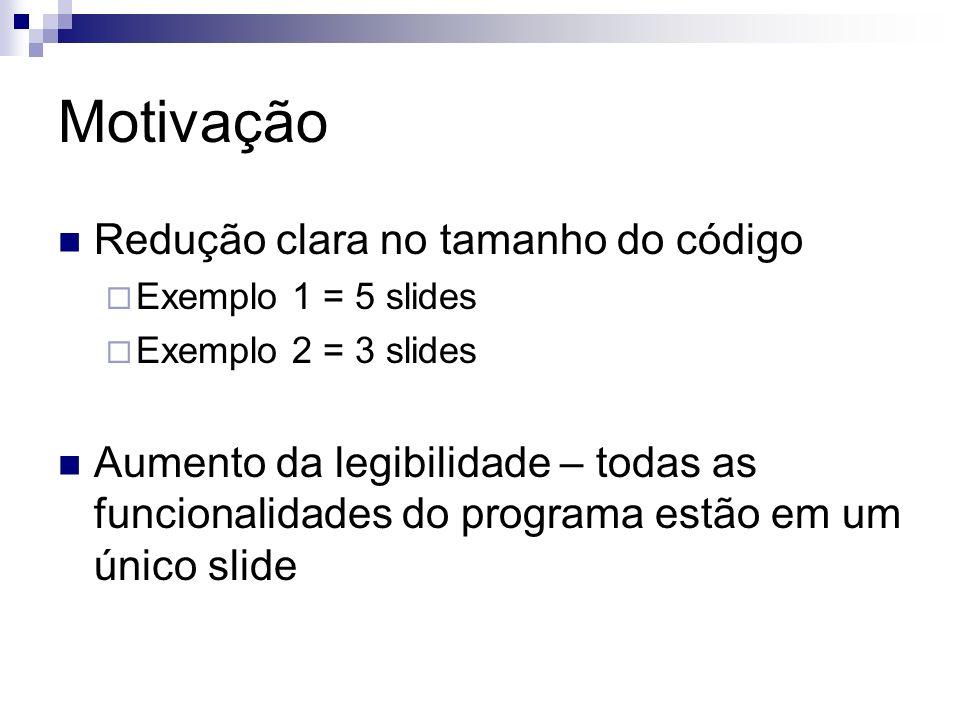 Motivação Redução clara no tamanho do código Exemplo 1 = 5 slides Exemplo 2 = 3 slides Aumento da legibilidade – todas as funcionalidades do programa