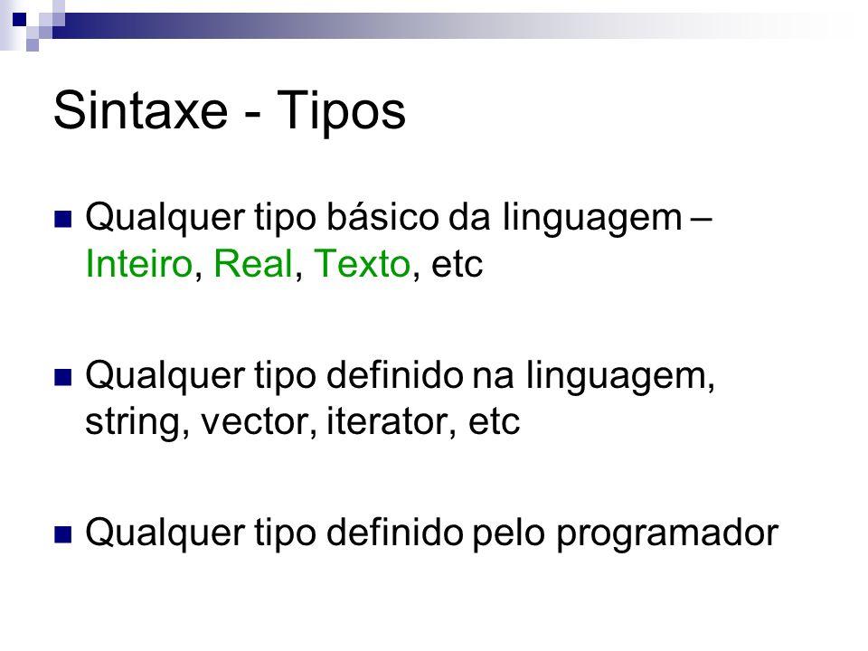 Sintaxe - Tipos Qualquer tipo básico da linguagem – Inteiro, Real, Texto, etc Qualquer tipo definido na linguagem, string, vector, iterator, etc Qualq