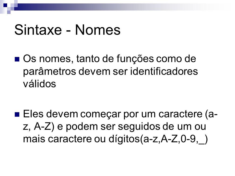 Sintaxe - Nomes Os nomes, tanto de funções como de parâmetros devem ser identificadores válidos Eles devem começar por um caractere (a- z, A-Z) e pode