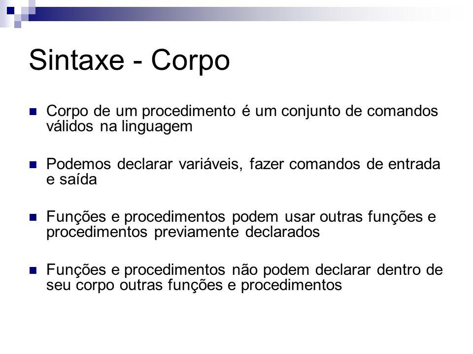 Sintaxe - Corpo Corpo de um procedimento é um conjunto de comandos válidos na linguagem Podemos declarar variáveis, fazer comandos de entrada e saída