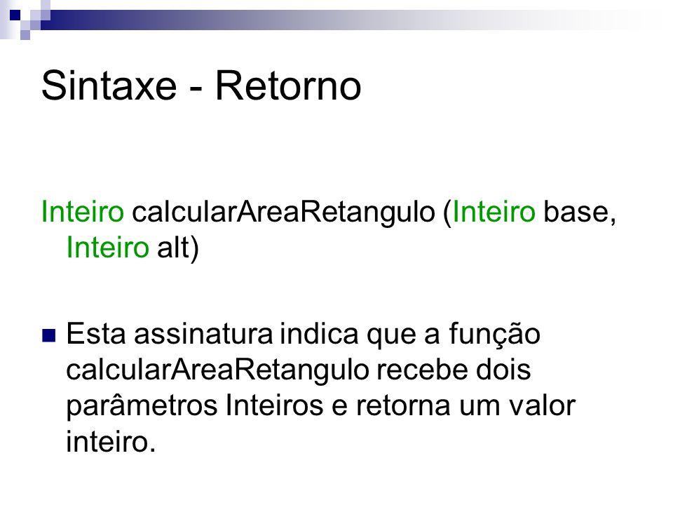 Sintaxe - Retorno Inteiro calcularAreaRetangulo (Inteiro base, Inteiro alt) Esta assinatura indica que a função calcularAreaRetangulo recebe dois parâ
