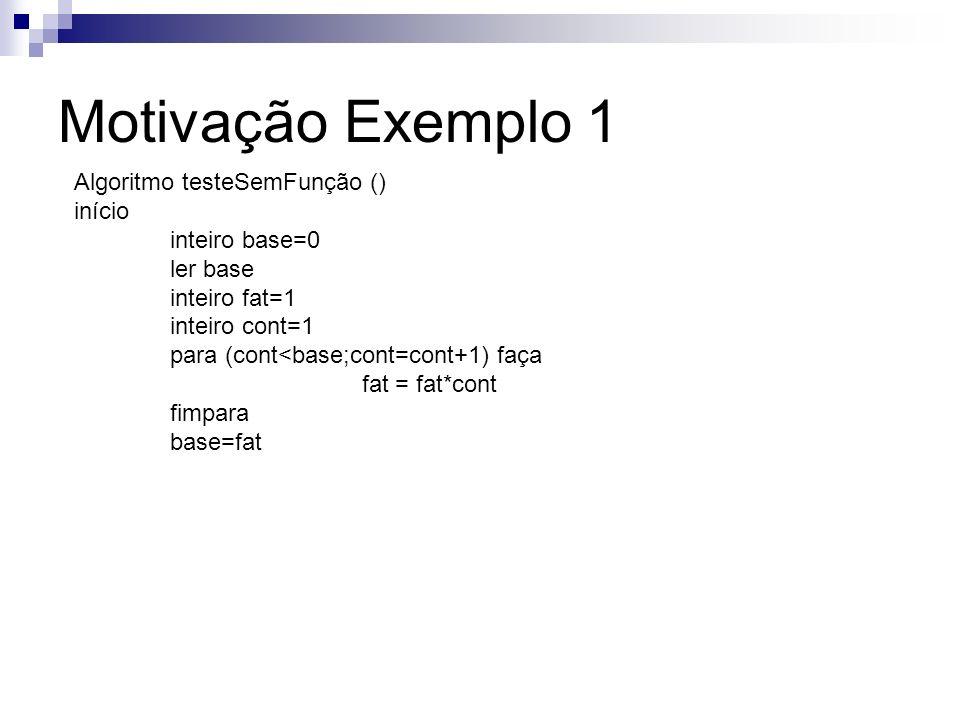 Motivação Exemplo 1 Algoritmo testeSemFunção () início inteiro base=0 ler base inteiro fat=1 inteiro cont=1 para (cont<base;cont=cont+1) faça fat = fa