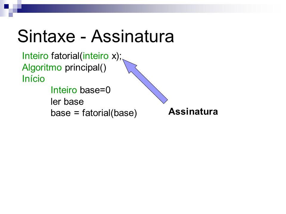 Assinatura Inteiro fatorial(inteiro x); Algoritmo principal() Início Inteiro base=0 ler base base = fatorial(base)