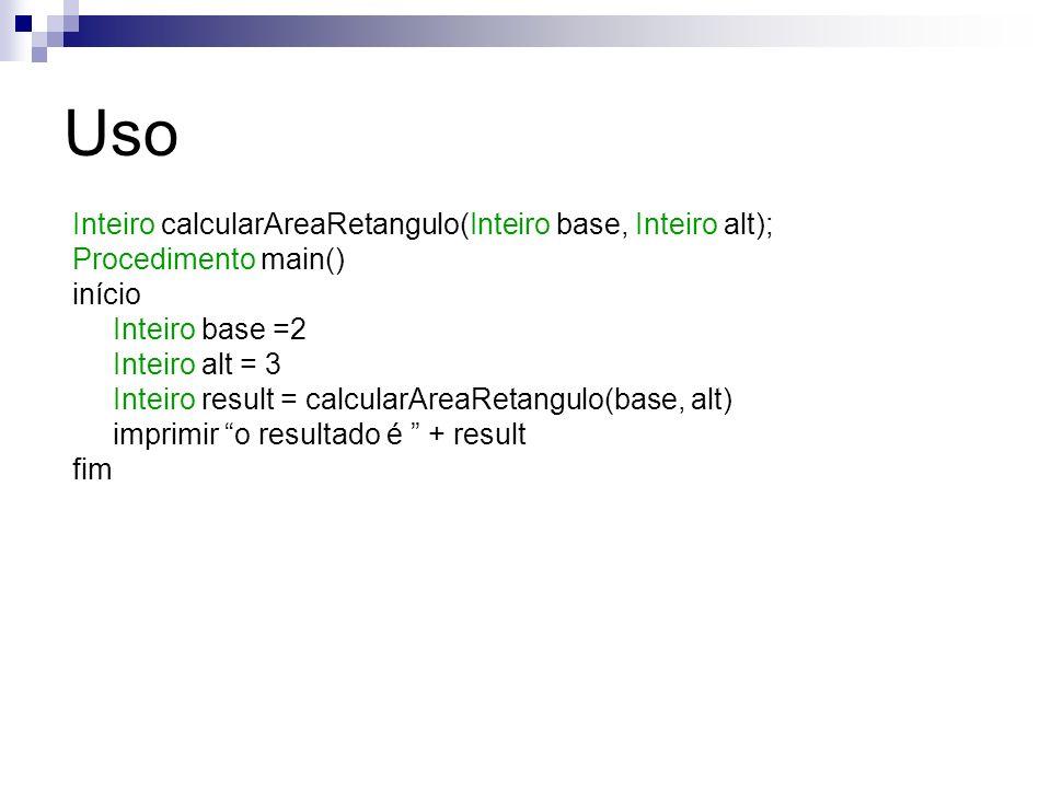 Uso Inteiro calcularAreaRetangulo(Inteiro base, Inteiro alt); Procedimento main() início Inteiro base =2 Inteiro alt = 3 Inteiro result = calcularArea