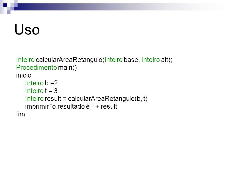 Uso Inteiro calcularAreaRetangulo(Inteiro base, Inteiro alt); Procedimento main() início Inteiro b =2 Inteiro t = 3 Inteiro result = calcularAreaRetan