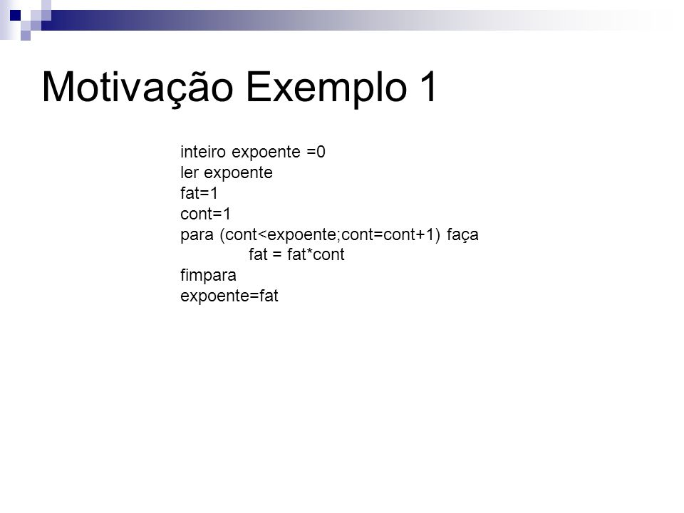 inteiro divisor =0 ler divisor fat=1 cont=1 para (cont<divisor;cont=cont+1) faça fat = fat*cont fimpara divisor=fat Motivação Exemplo 1