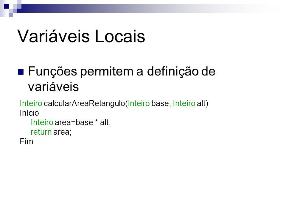 Variáveis Locais Funções permitem a definição de variáveis Inteiro calcularAreaRetangulo(Inteiro base, Inteiro alt) Início Inteiro area=base * alt; re