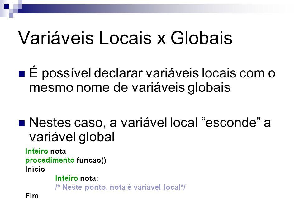 Variáveis Locais x Globais É possível declarar variáveis locais com o mesmo nome de variáveis globais Nestes caso, a variável local esconde a variável