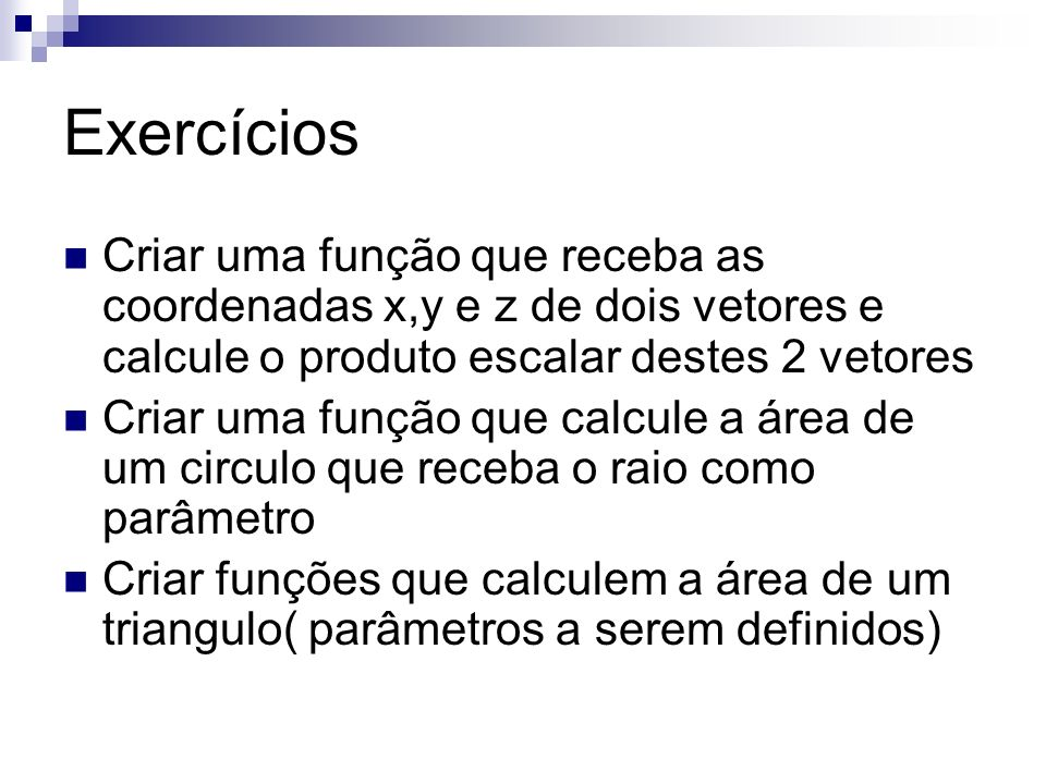 Exercícios Criar uma função que receba as coordenadas x,y e z de dois vetores e calcule o produto escalar destes 2 vetores Criar uma função que calcul
