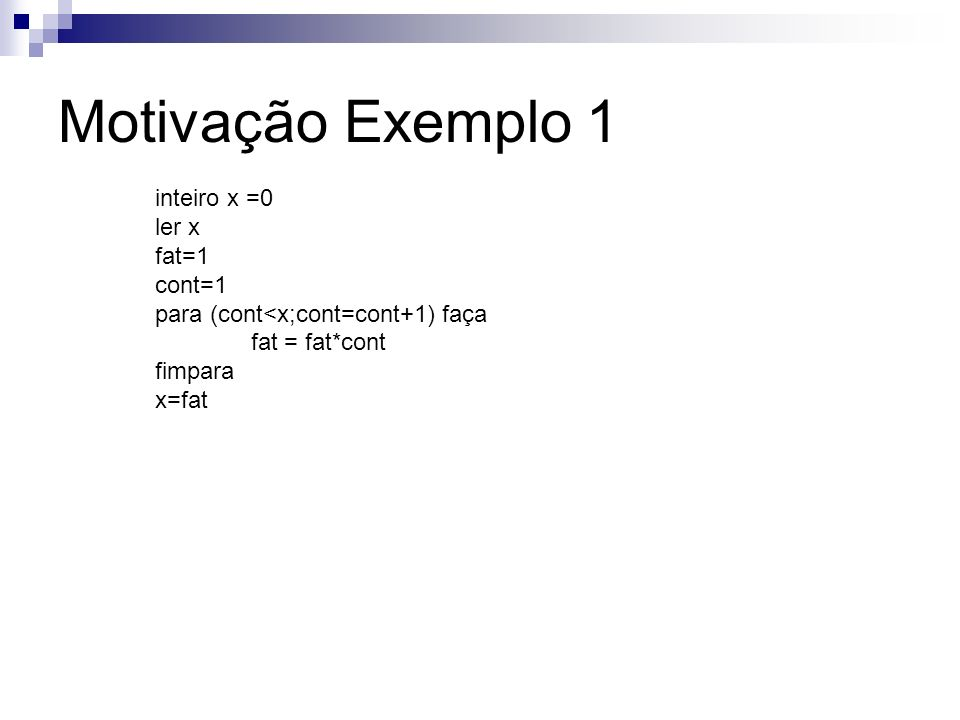 inteiro x =0 ler x fat=1 cont=1 para (cont<x;cont=cont+1) faça fat = fat*cont fimpara x=fat Motivação Exemplo 1