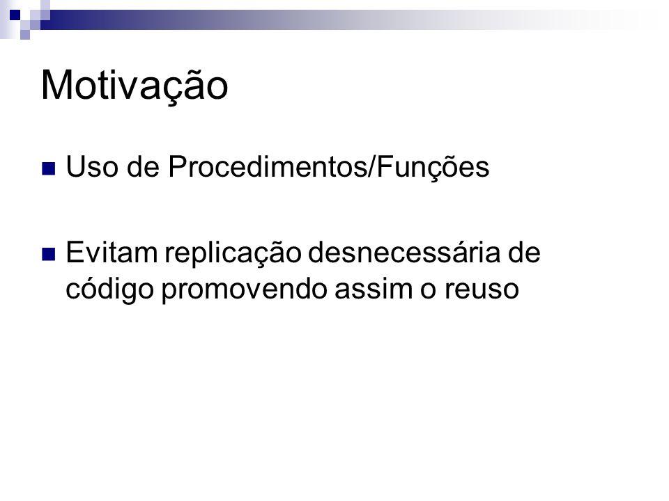 Motivação Uso de Procedimentos/Funções Evitam replicação desnecessária de código promovendo assim o reuso