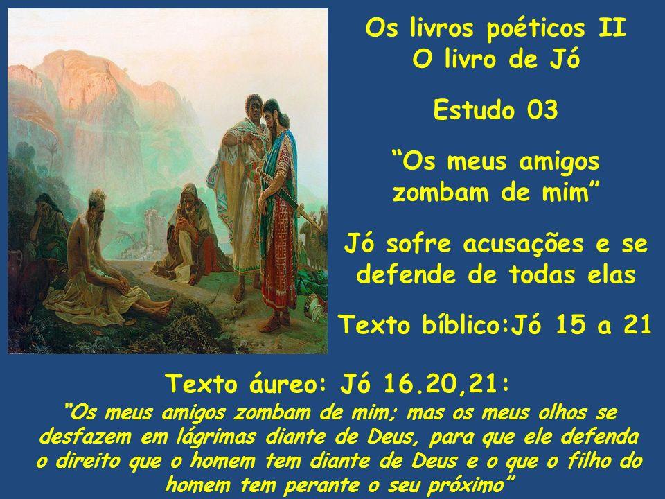 Os livros poéticos II O livro de Jó Estudo 03 Os meus amigos zombam de mim Jó sofre acusações e se defende de todas elas Texto bíblico:Jó 15 a 21 Text