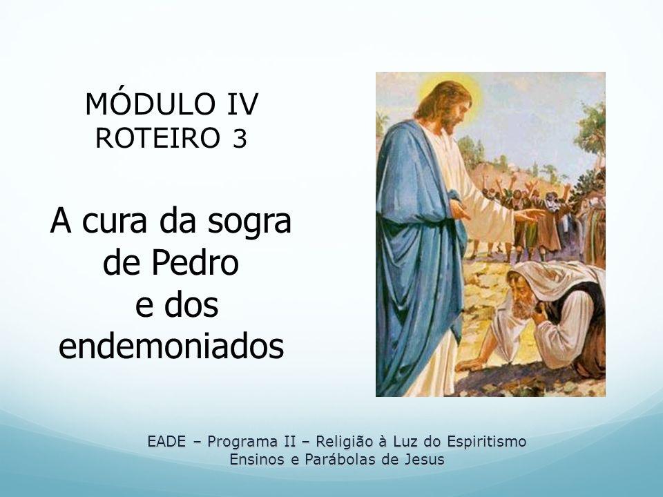 EADE – Programa II – Religião à Luz do Espiritismo Ensinos e Parábolas de Jesus MÓDULO IV ROTEIRO 3 A cura da sogra de Pedro e dos endemoniados