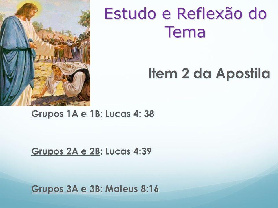 Item 2 da Apostila Grupos 1A e 1B: Lucas 4: 38 Grupos 2A e 2B: Lucas 4:39 Grupos 3A e 3B: Mateus 8:16 Item 2 da Apostila Grupos 1A e 1B: Lucas 4: 38 G