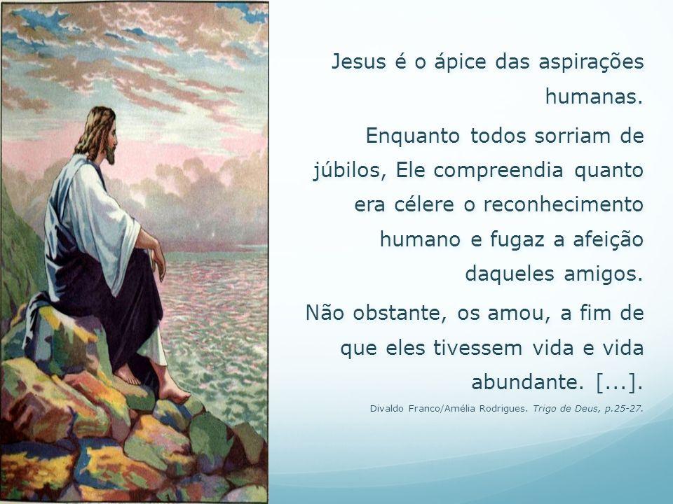 Jesus é o ápice das aspirações humanas. Enquanto todos sorriam de júbilos, Ele compreendia quanto era célere o reconhecimento humano e fugaz a afeição
