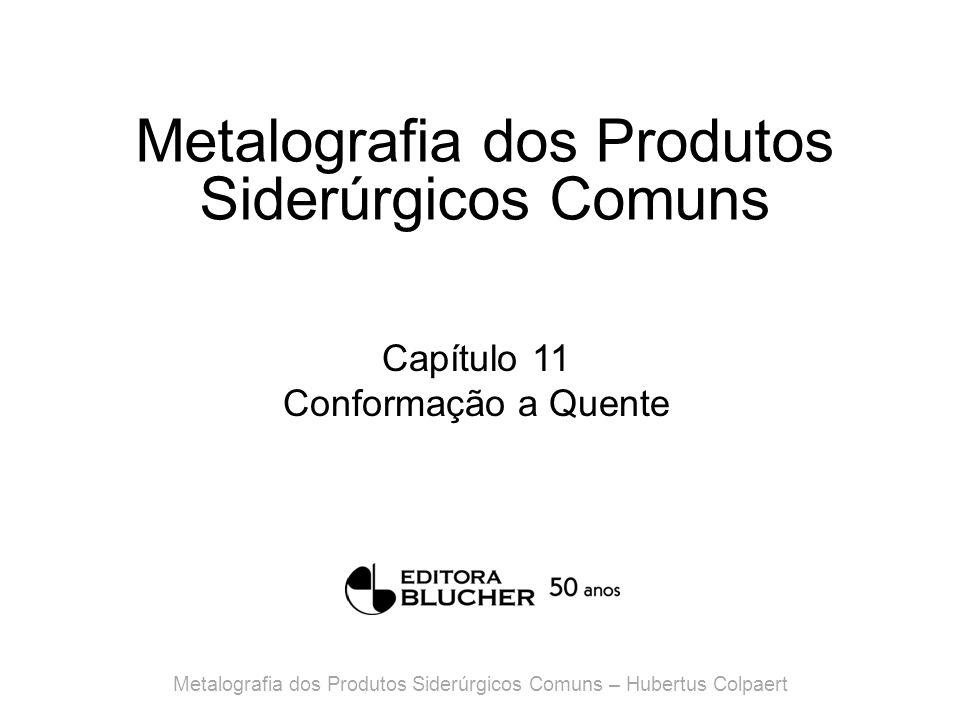 Metalografia dos Produtos Siderúrgicos Comuns Capítulo 11 Conformação a Quente Metalografia dos Produtos Siderúrgicos Comuns – Hubertus Colpaert