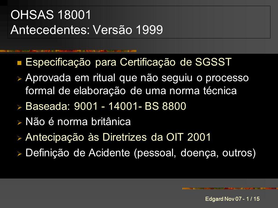 Edgard Nov 07 - 1 / 15 OHSAS 18001 Antecedentes: Versão 1999 Especificação para Certificação de SGSST Aprovada em ritual que não seguiu o processo formal de elaboração de uma norma técnica Baseada: 9001 - 14001- BS 8800 Não é norma britânica Antecipação às Diretrizes da OIT 2001 Definição de Acidente (pessoal, doença, outros)