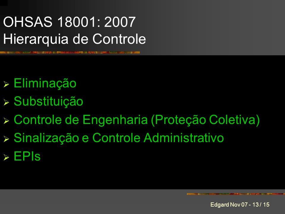 Edgard Nov 07 - 13 / 15 Eliminação Substituição Controle de Engenharia (Proteção Coletiva) Sinalização e Controle Administrativo EPIs OHSAS 18001: 2007 Hierarquia de Controle