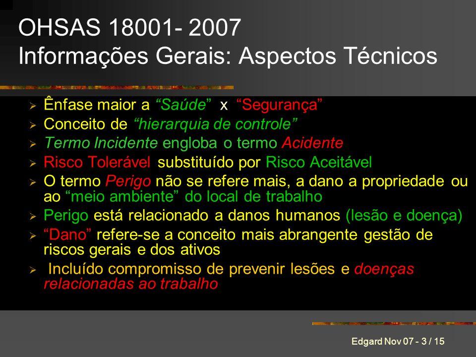 Edgard Nov 07 - 3 / 15 OHSAS 18001- 2007 Informações Gerais: Aspectos Técnicos Ênfase maior a Saúde x Segurança Conceito de hierarquia de controle Ter