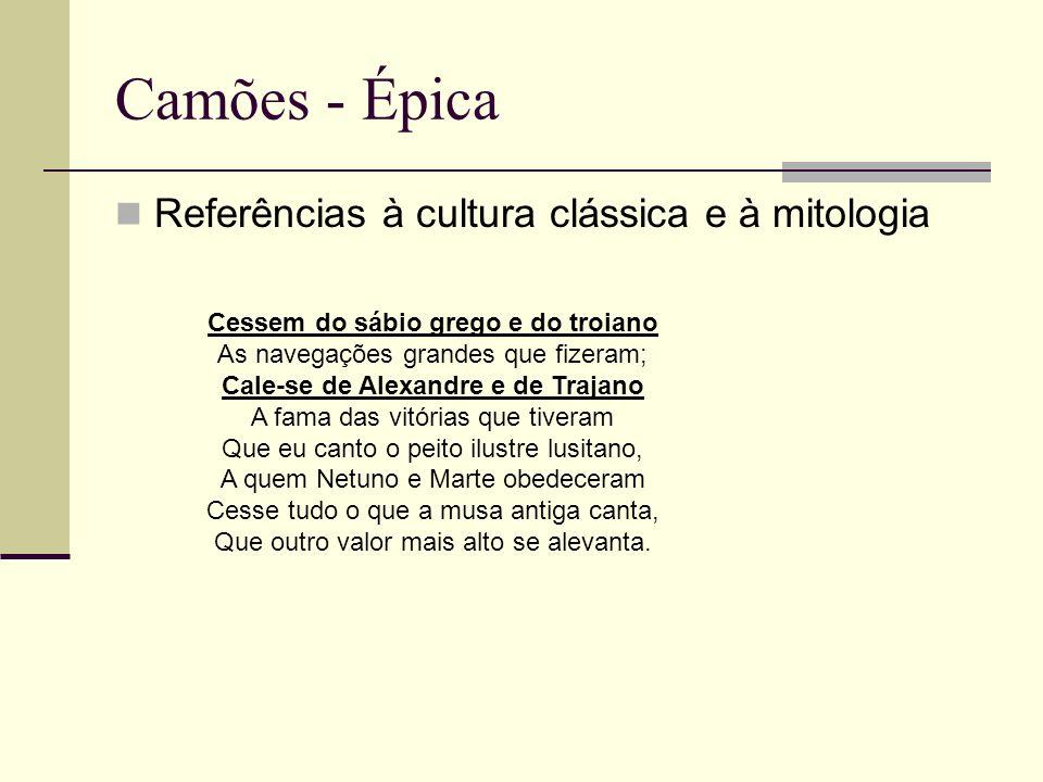 Camões - Épica Referências à cultura clássica e à mitologia Cessem do sábio grego e do troiano As navegações grandes que fizeram; Cale-se de Alexandre