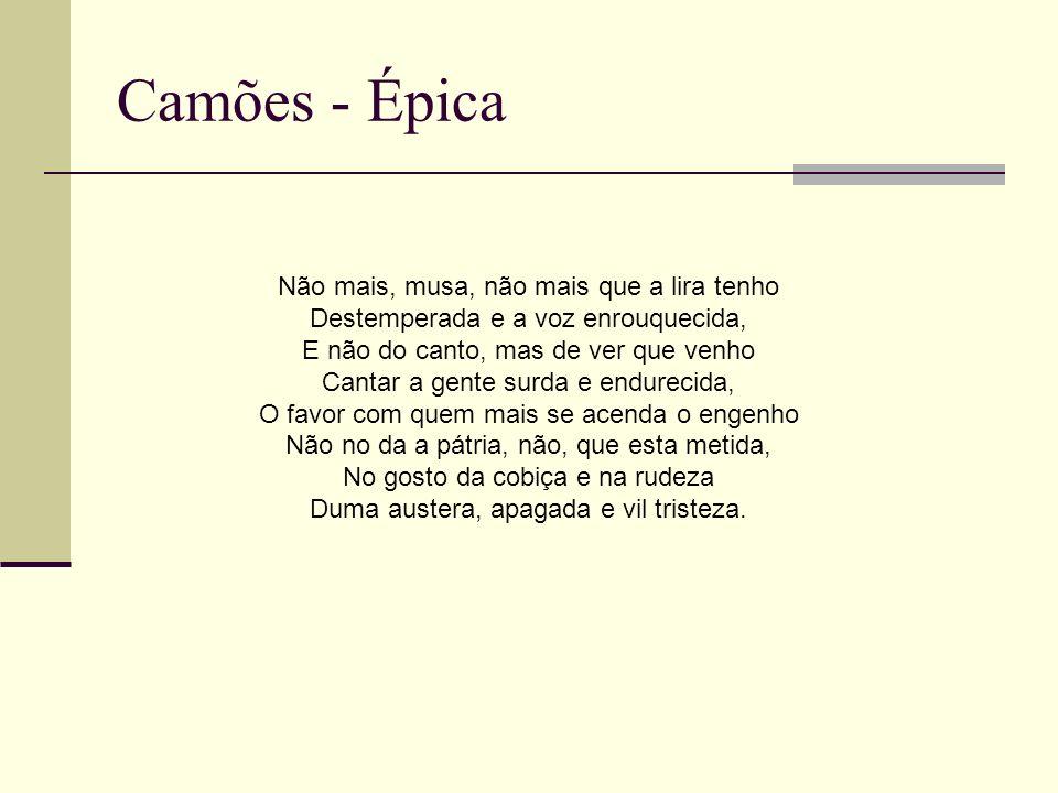 Camões - Épica Não mais, musa, não mais que a lira tenho Destemperada e a voz enrouquecida, E não do canto, mas de ver que venho Cantar a gente surda