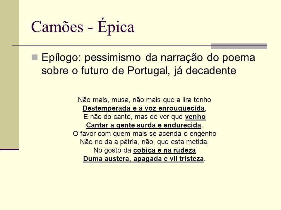 Camões - Épica Epílogo: pessimismo da narração do poema sobre o futuro de Portugal, já decadente Não mais, musa, não mais que a lira tenho Destemperad