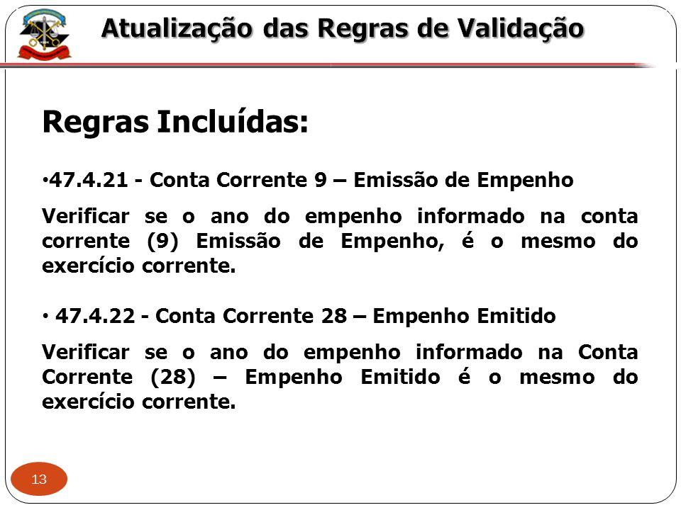13 X Regras Incluídas: 47.4.21 - Conta Corrente 9 – Emissão de Empenho Verificar se o ano do empenho informado na conta corrente (9) Emissão de Empenh