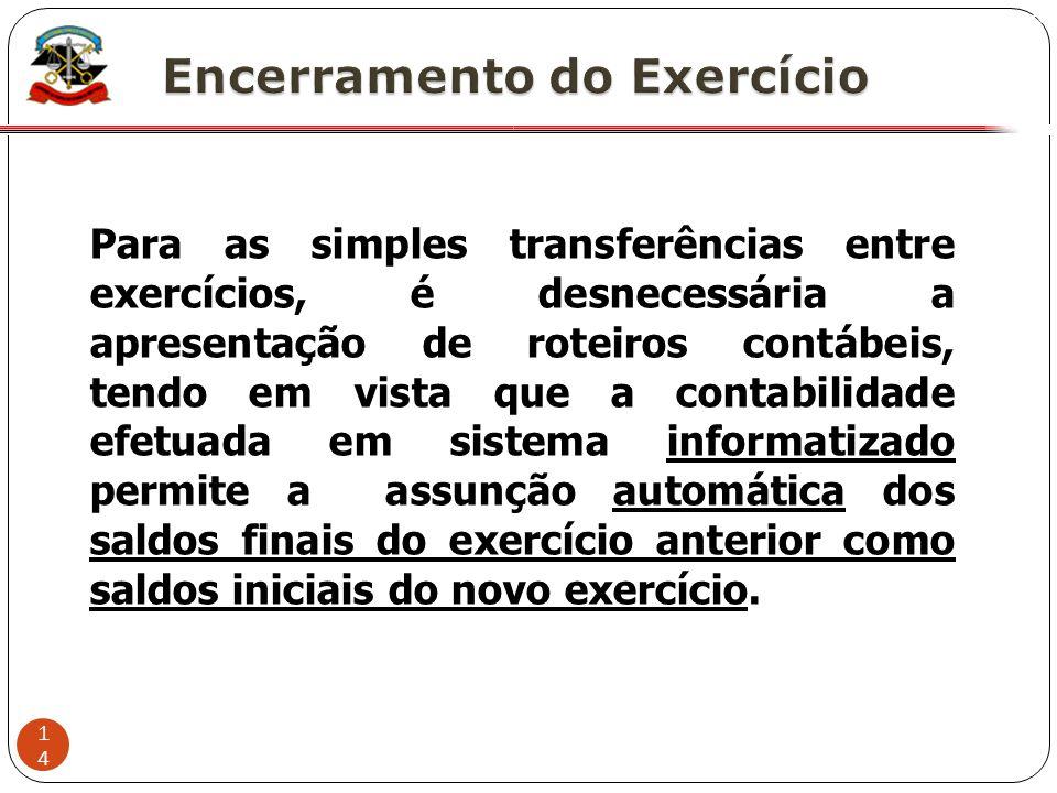 14 X Para as simples transferências entre exercícios, é desnecessária a apresentação de roteiros contábeis, tendo em vista que a contabilidade efetuad
