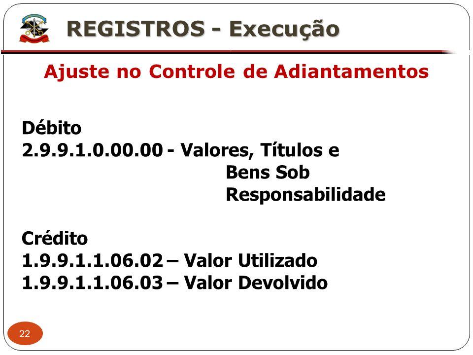 22 X REGISTROS - Execução Ajuste no Controle de Adiantamentos Débito 2.9.9.1.0.00.00 - Valores, Títulos e Bens Sob Responsabilidade Crédito 1.9.9.1.1.