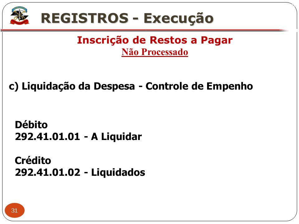 31 X REGISTROS - Execução Inscrição de Restos a Pagar Não Processado Débito 292.41.01.01 - A Liquidar Crédito 292.41.01.02 - Liquidados c) Liquidação