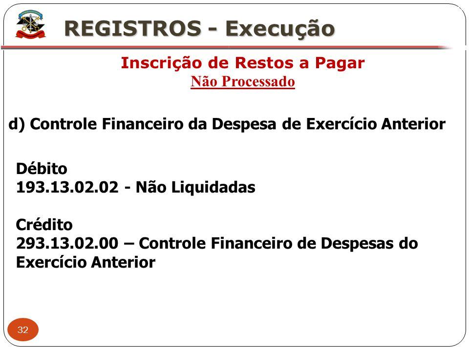 32 X REGISTROS - Execução Inscrição de Restos a Pagar Não Processado d) Controle Financeiro da Despesa de Exercício Anterior Débito 193.13.02.02 - Não