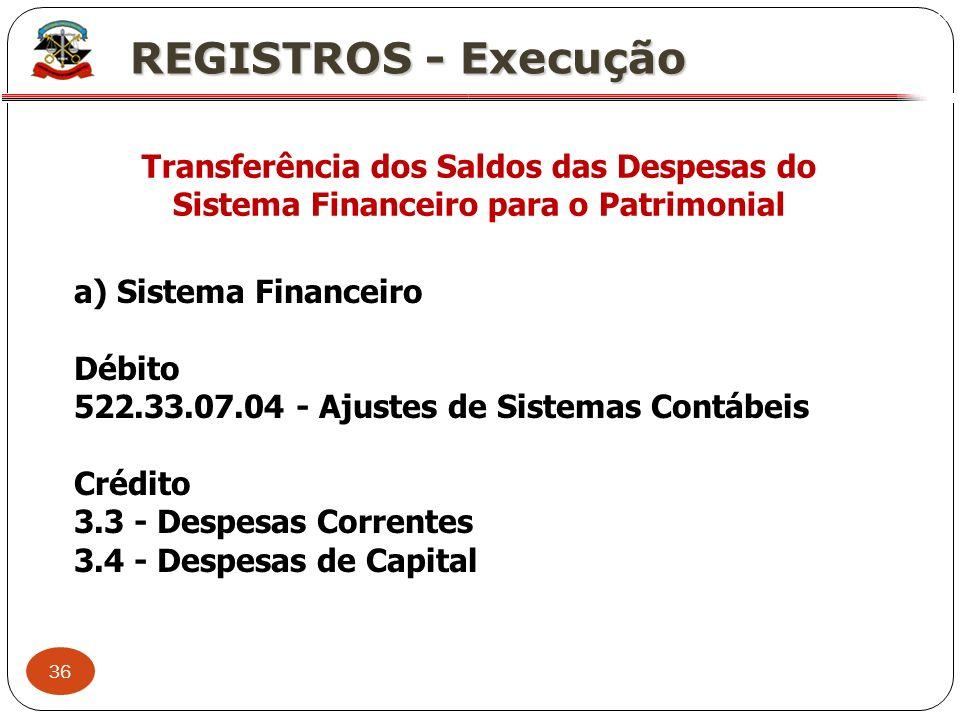 36 X REGISTROS - Execução Transferência dos Saldos das Despesas do Sistema Financeiro para o Patrimonial a) Sistema Financeiro Débito 522.33.07.04 - A