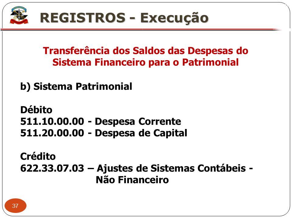 37 X REGISTROS - Execução Transferência dos Saldos das Despesas do Sistema Financeiro para o Patrimonial b) Sistema Patrimonial Débito 511.10.00.00 -