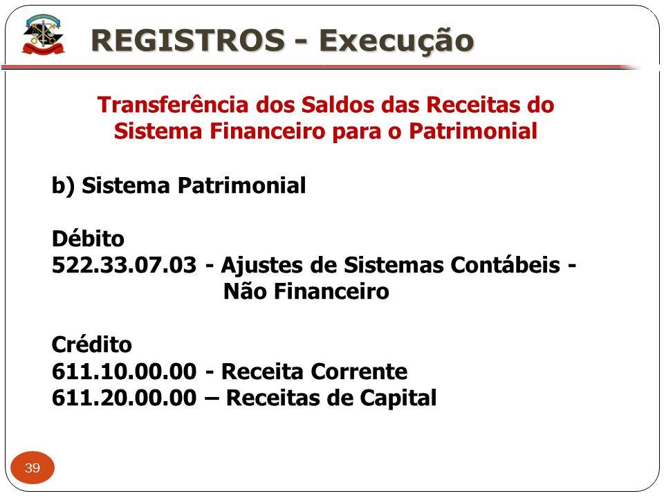 39 X REGISTROS - Execução Transferência dos Saldos das Receitas do Sistema Financeiro para o Patrimonial b) Sistema Patrimonial Débito 522.33.07.03 -