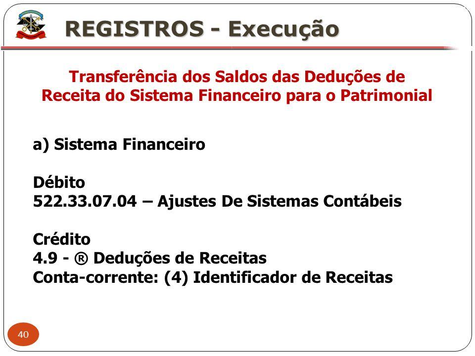 40 X REGISTROS - Execução Transferência dos Saldos das Deduções de Receita do Sistema Financeiro para o Patrimonial a) Sistema Financeiro Débito 522.3