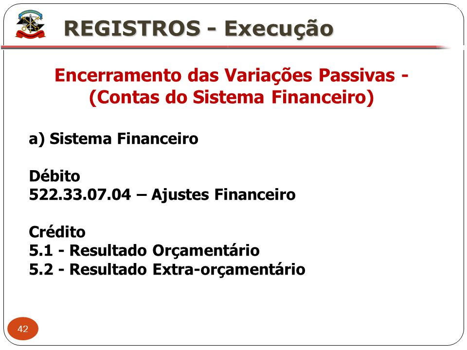 42 X REGISTROS - Execução Encerramento das Variações Passivas - (Contas do Sistema Financeiro) a) Sistema Financeiro Débito 522.33.07.04 – Ajustes Fin
