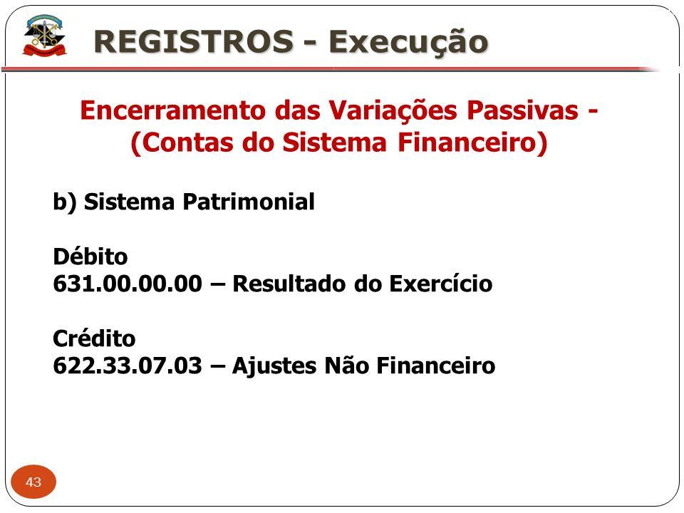43 X REGISTROS - Execução Encerramento das Variações Passivas - (Contas do Sistema Financeiro) b) Sistema Patrimonial Débito 631.00.00.00 – Resultado