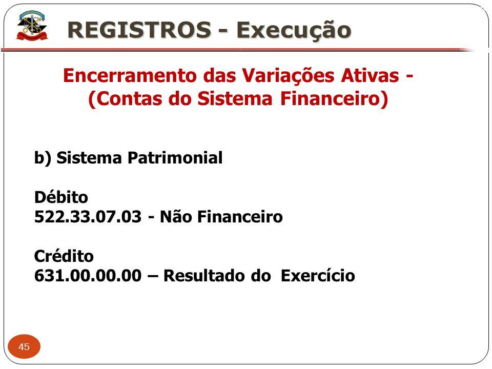 45 X REGISTROS - Execução Encerramento das Variações Ativas - (Contas do Sistema Financeiro) b) Sistema Patrimonial Débito 522.33.07.03 - Não Financei