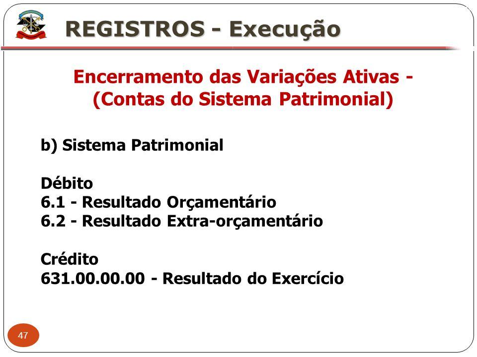 47 X REGISTROS - Execução Encerramento das Variações Ativas - (Contas do Sistema Patrimonial) b) Sistema Patrimonial Débito 6.1 - Resultado Orçamentár