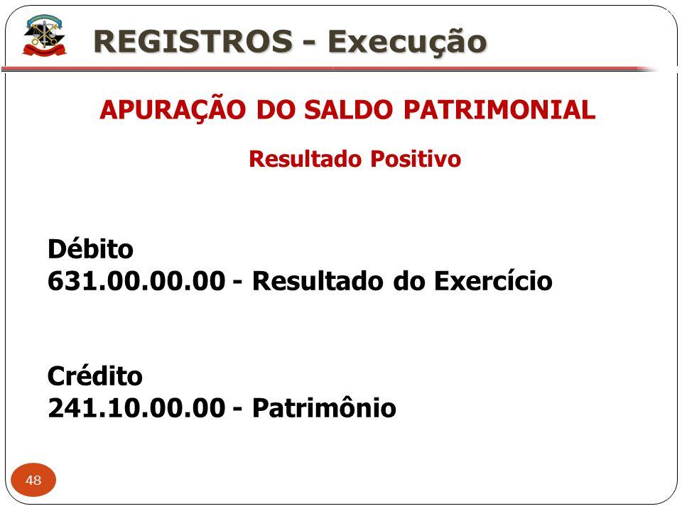 48 X REGISTROS - Execução APURAÇÃO DO SALDO PATRIMONIAL Resultado Positivo Débito 631.00.00.00 - Resultado do Exercício Crédito 241.10.00.00 - Patrimô