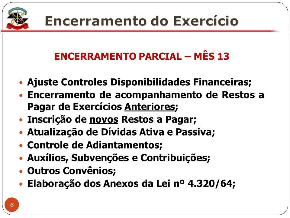 6 X ENCERRAMENTO PARCIAL – MÊS 13 Ajuste Controles Disponibilidades Financeiras; Encerramento de acompanhamento de Restos a Pagar de Exercícios Anteri