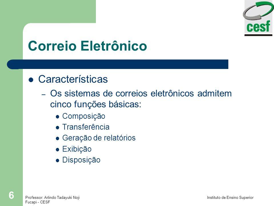 Professor: Arlindo Tadayuki Noji Instituto de Ensino Superior Fucapi - CESF 6 Correio Eletrônico Características – Os sistemas de correios eletrônicos