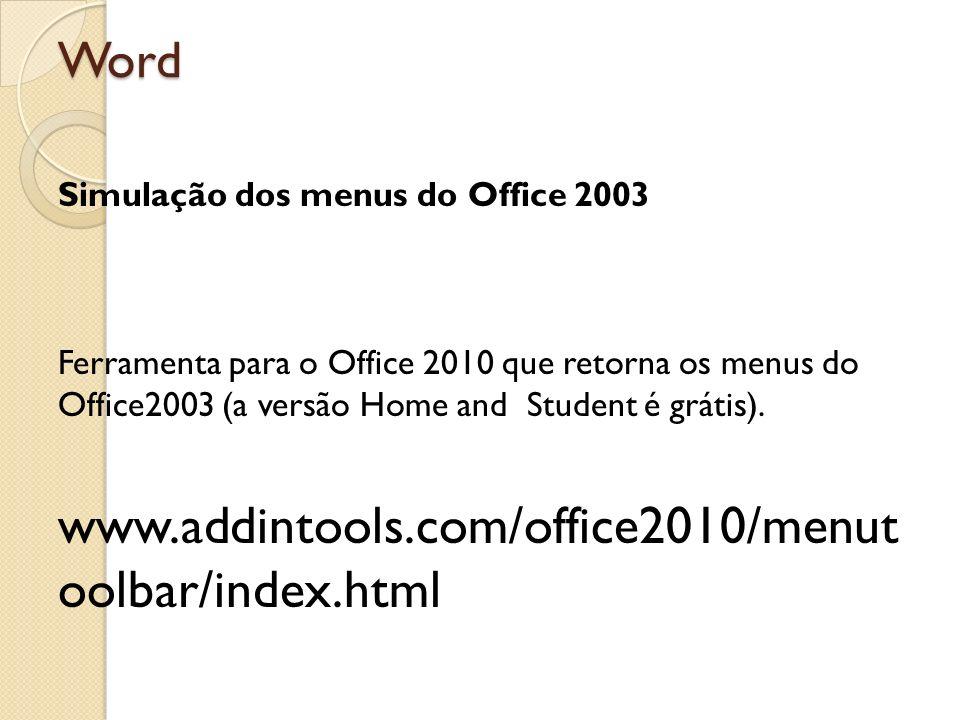 Word Simulação dos menus do Office 2003 Ferramenta para o Office 2010 que retorna os menus do Office2003 (a versão Home and Student é grátis). www.add