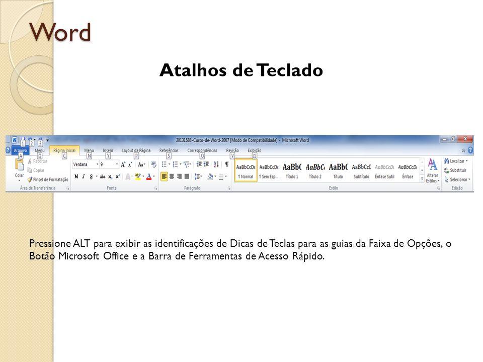 Word Atalhos de Teclado Pressione ALT para exibir as identificações de Dicas de Teclas para as guias da Faixa de Opções, o Botão Microsoft Office e a
