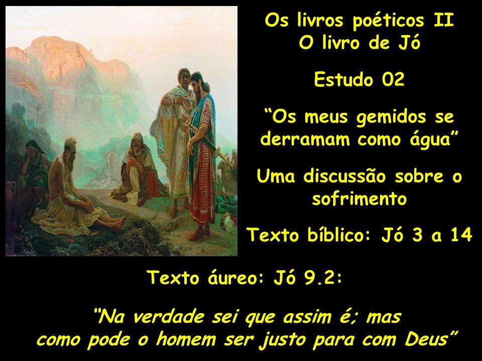 Os livros poéticos II O livro de Jó Estudo 02 Os meus gemidos se derramam como água Uma discussão sobre o sofrimento Texto bíblico: Jó 3 a 14 Texto áu
