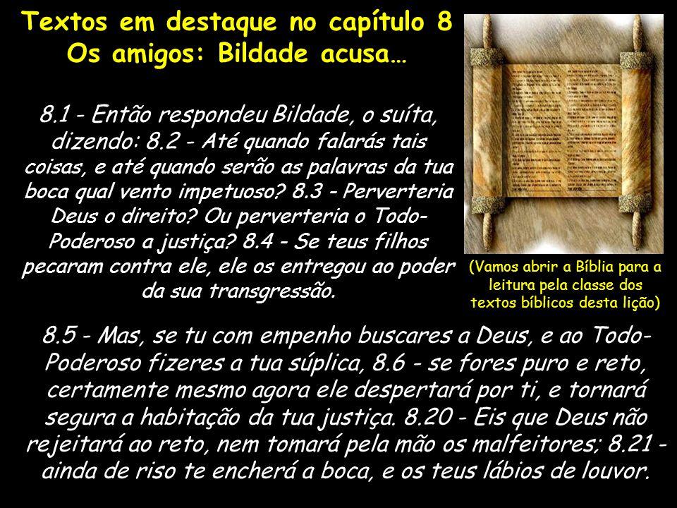 Textos em destaque no capítulo 8 Os amigos: Bildade acusa… 8.1 - Então respondeu Bildade, o suíta, dizendo: 8.2 - Até quando falarás tais coisas, e at